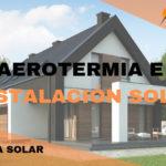 Instalación AEROTERMIA y PANELES SOLARES en vivienda unifamiliar
